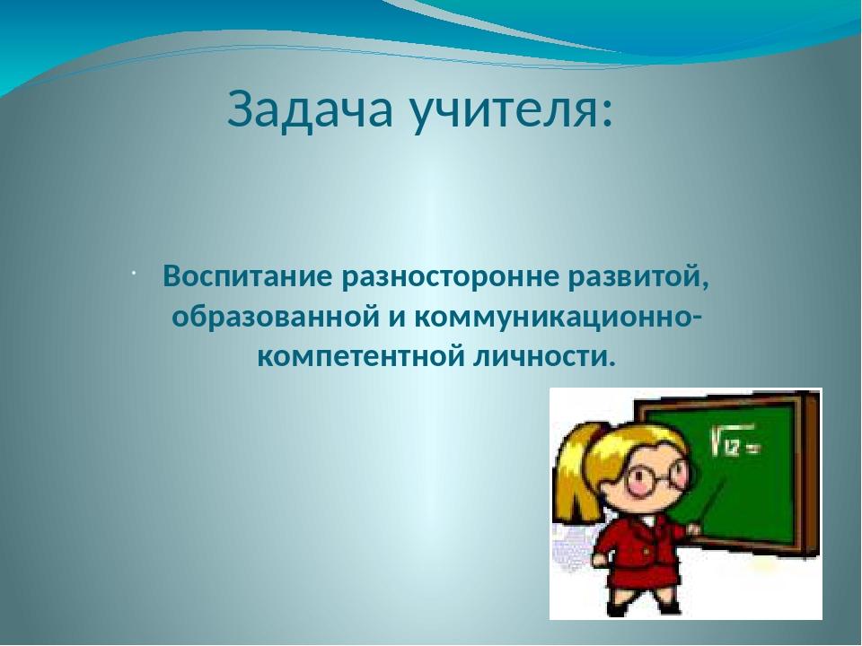Задача учителя: Воспитание разносторонне развитой, образованной и коммуникаци...