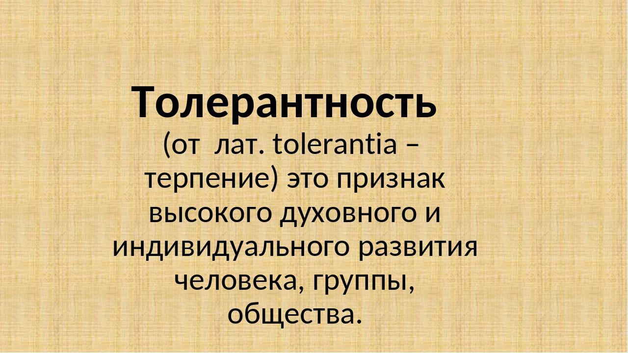 Толерантность   (от  лат. tolerantia –  терпение) это признак высокого духовн...