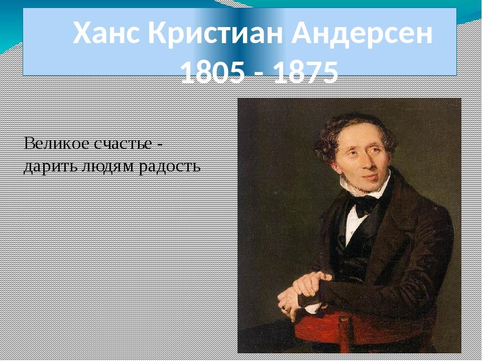 Ханс Кристиан Андерсен 1805 - 1875 Великое счастье - дарить людям радость