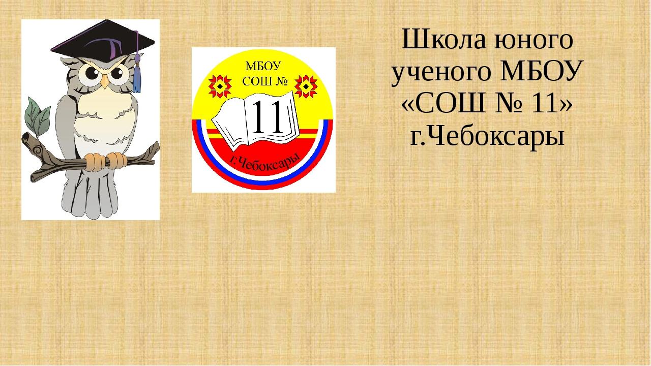 Школа юного ученого МБОУ «СОШ № 11» г.Чебоксары