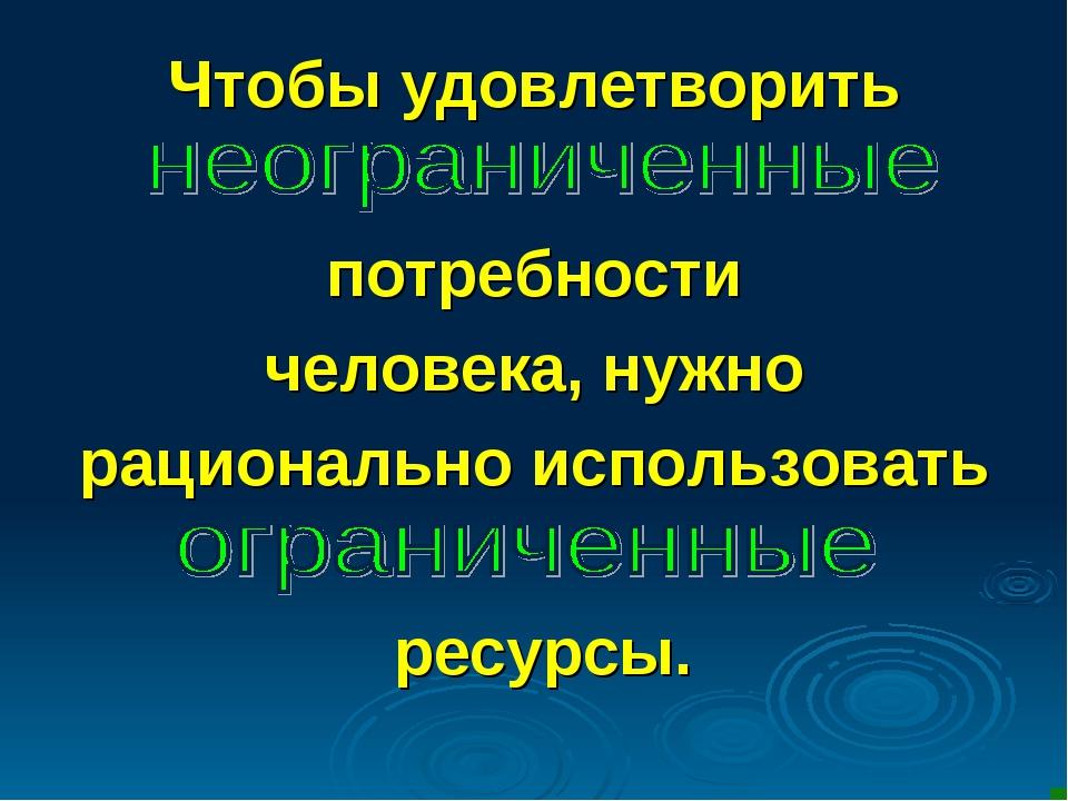 Чтобы удовлетворить потребности человека, нужно рационально использовать ресу...