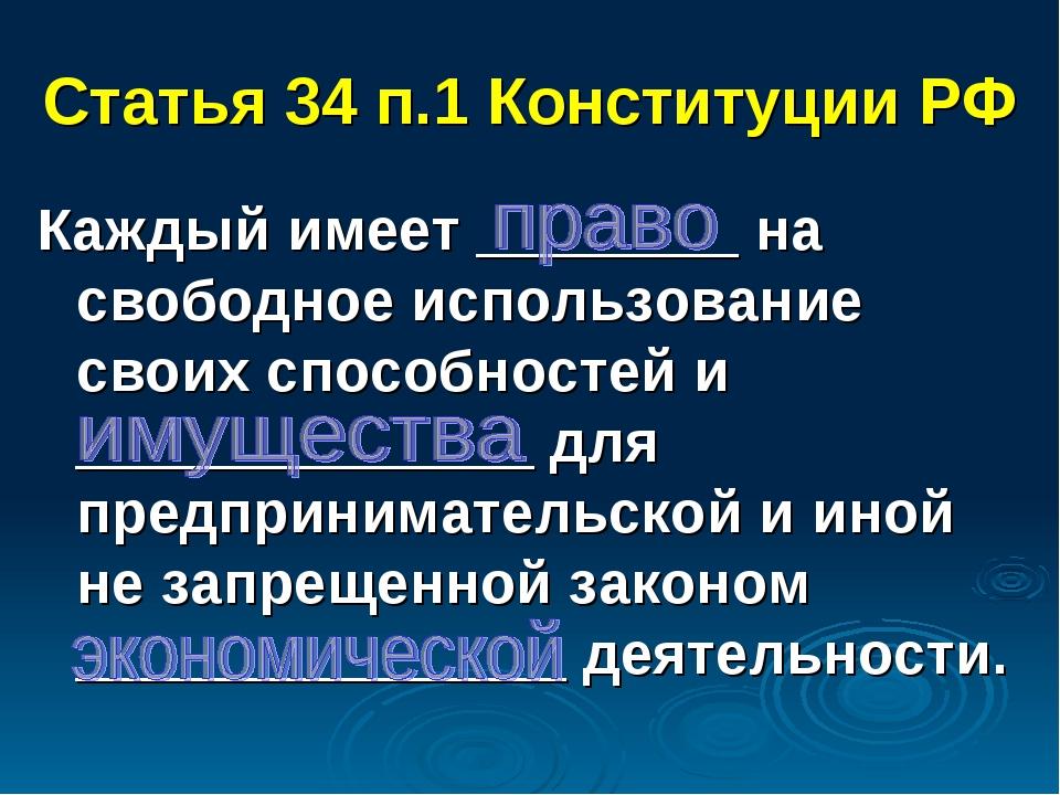 Статья 34 п.1 Конституции РФ Каждый имеет ________ на свободное использование...