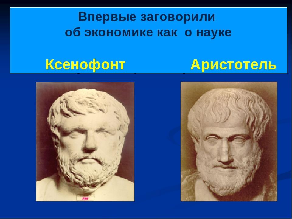 Впервые заговорили об экономике как о науке Ксенофонт Аристотель
