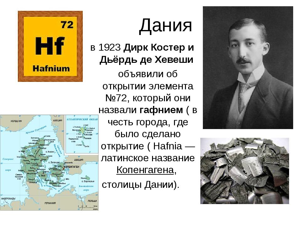 Дания в 1923 Дирк Костер и Дьёрдь де Хевеши объявили об открытии элемента №72...