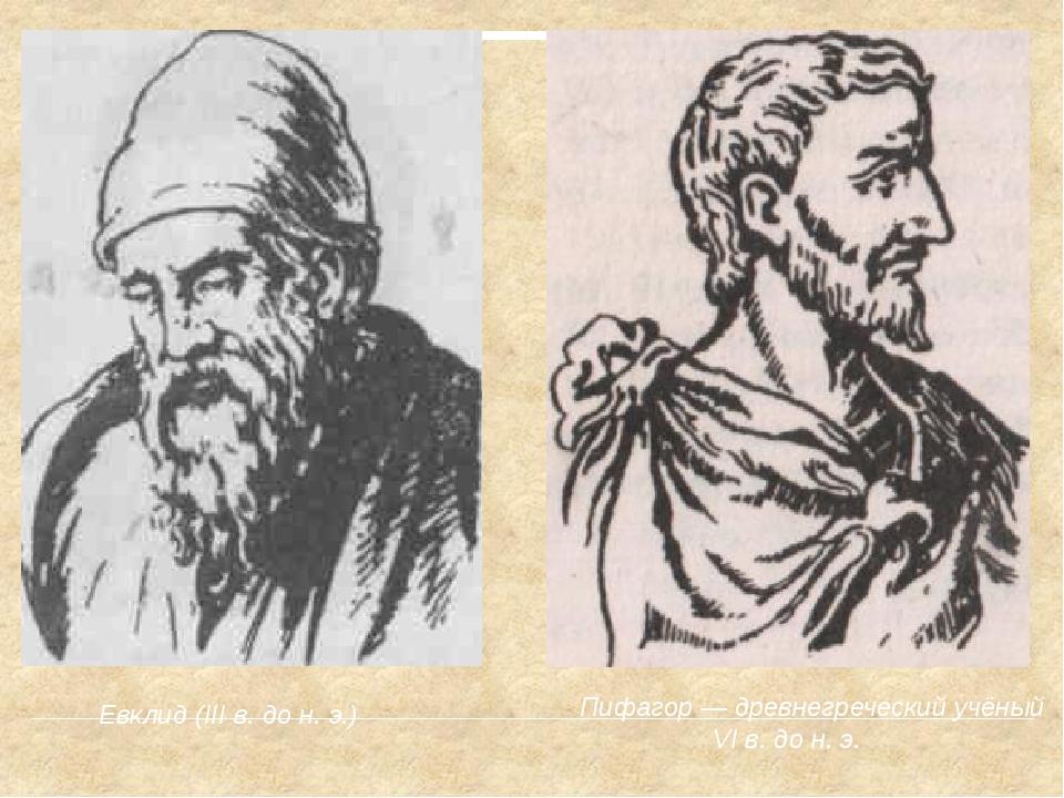Пифагор — древнегреческий учёный VI в. до н. э. Евклид (III в. до н. э.)