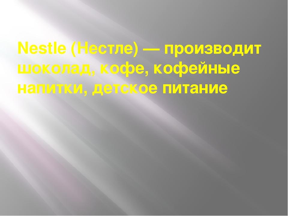 Nestle (Нестле) — производит шоколад, кофе, кофейные напитки, детское питание