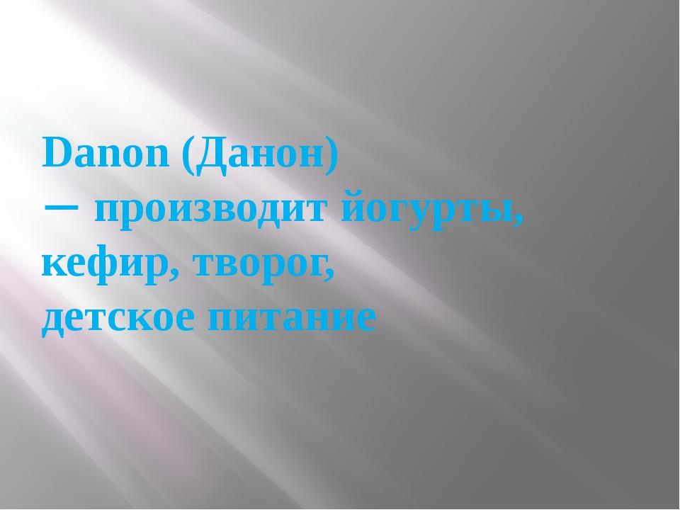 Danon (Данон) — производит йогурты, кефир, творог, детское питание