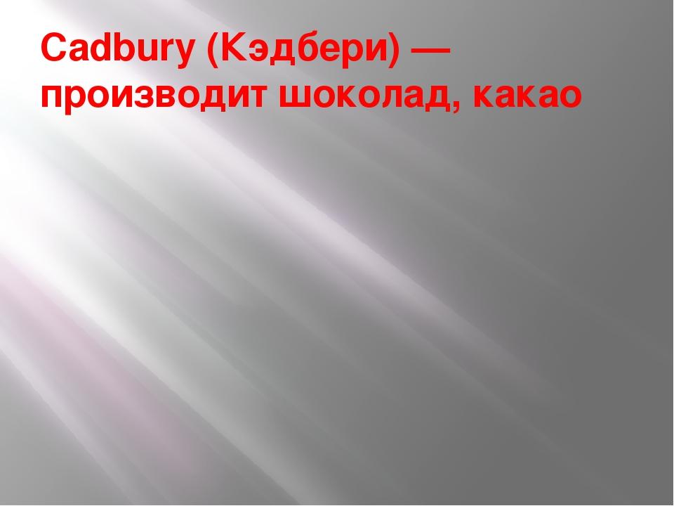 Cadbury (Кэдбери) — производит шоколад, какао