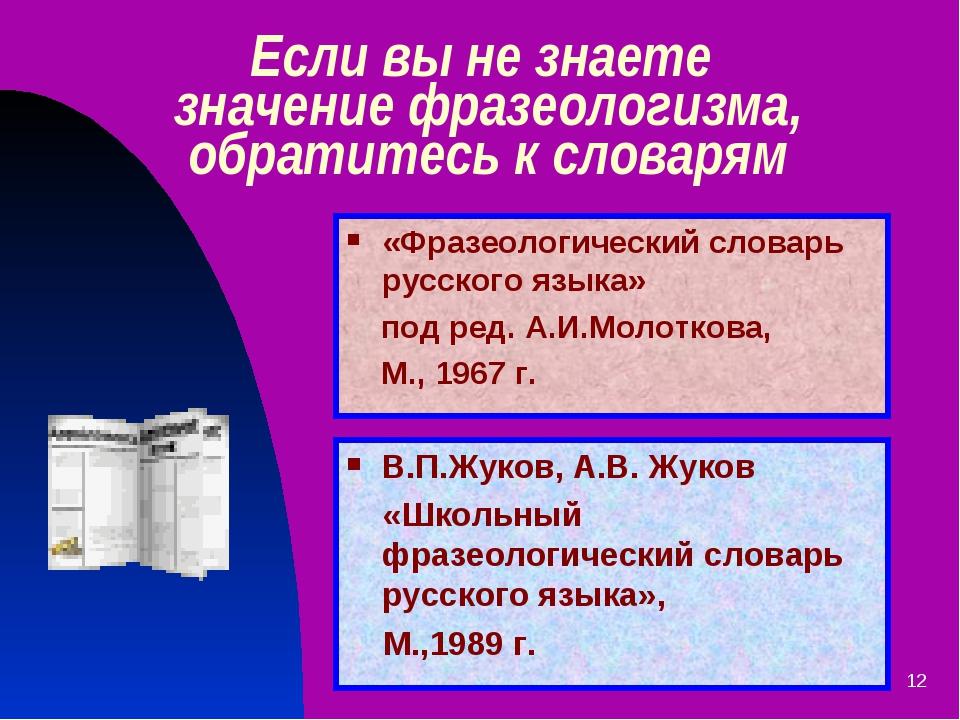* Если вы не знаете значение фразеологизма, обратитесь к словарям В.П.Жуков,...