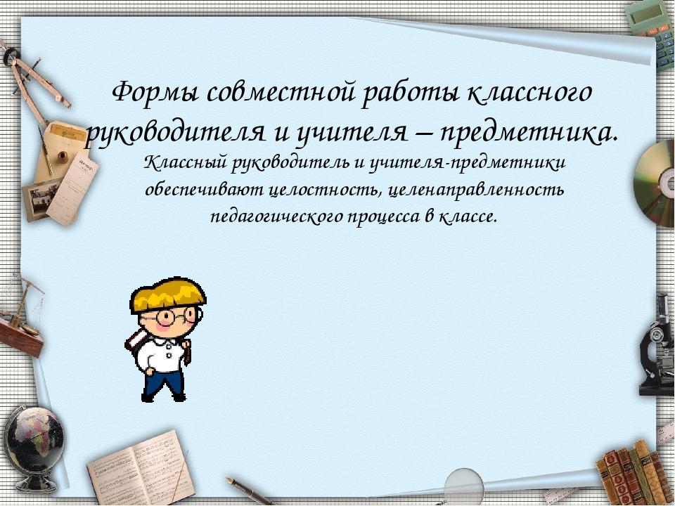 Формы совместной работы классного руководителя и учителя – предметника. Класс...
