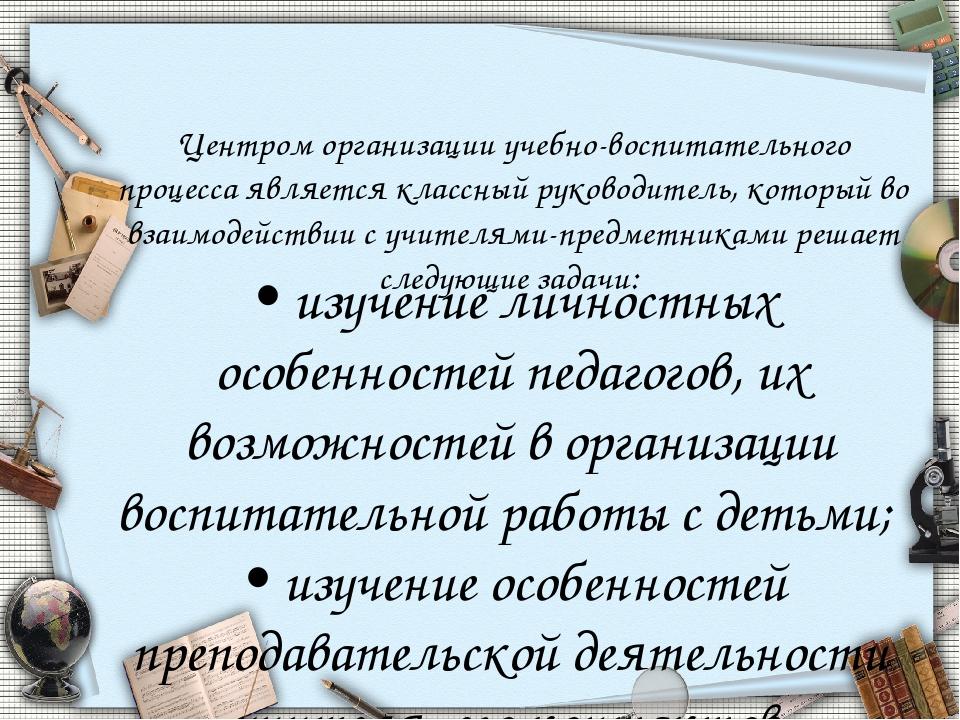 Центром организации учебно-воспитательного процесса является классный руковод...