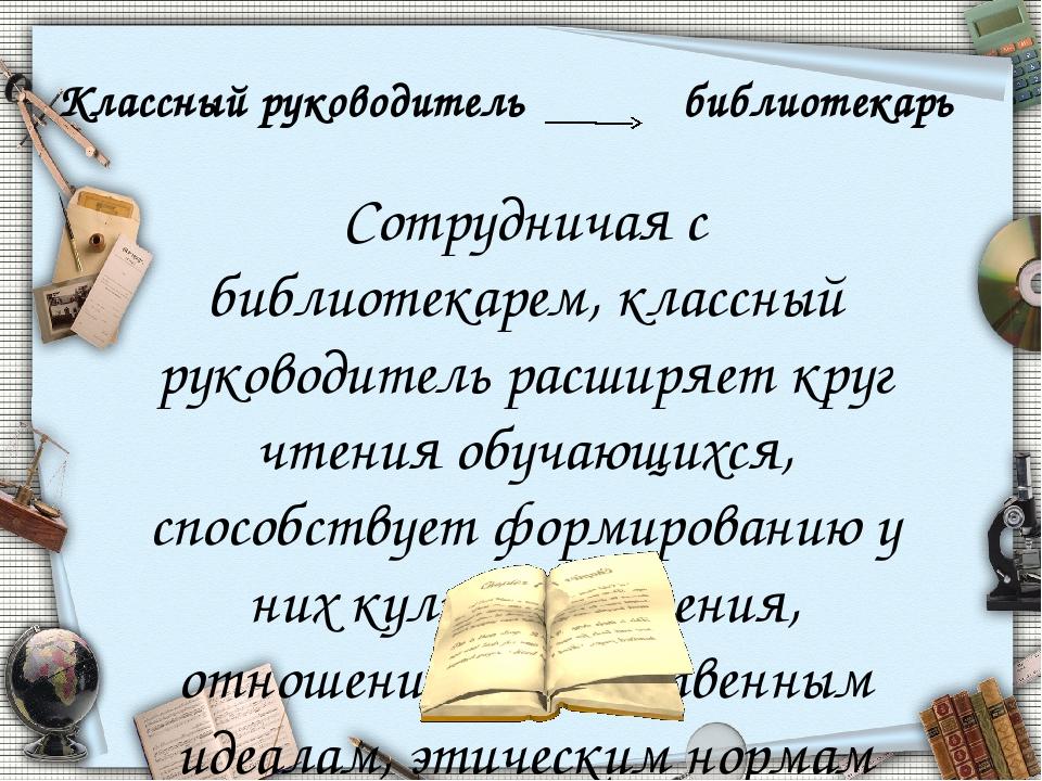 Сотрудничая с библиотекарем, классный руководитель расширяет круг чтения обуч...