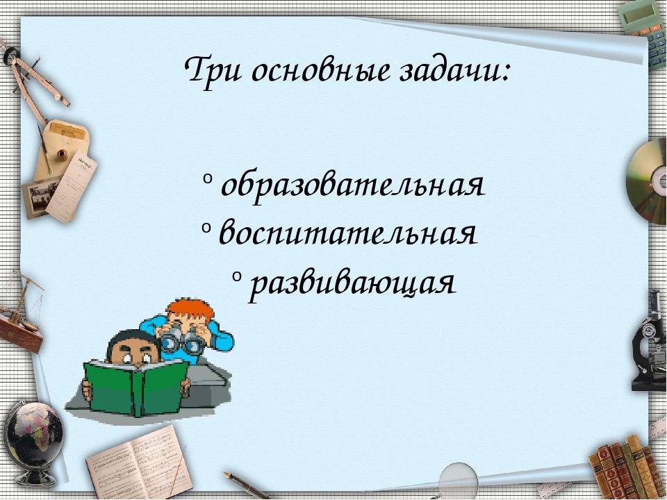 Три основные задачи: образовательная воспитательная развивающая