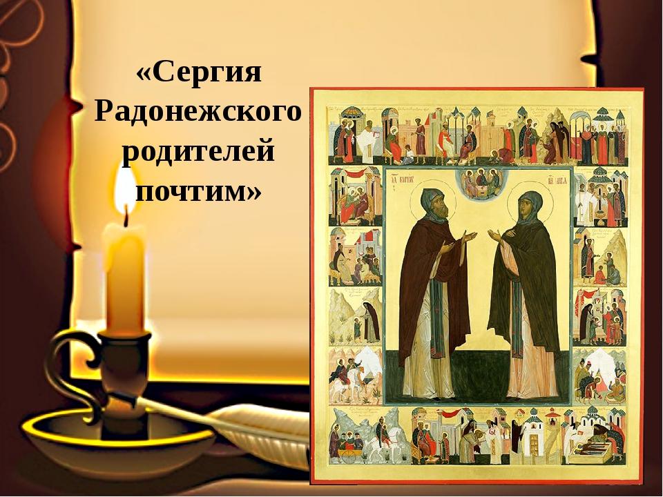 «Сергия Радонежского родителей почтим»