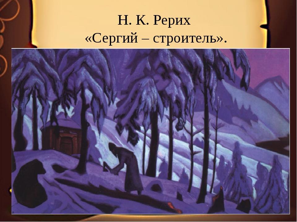 Н. К. Рерих «Сергий – строитель».
