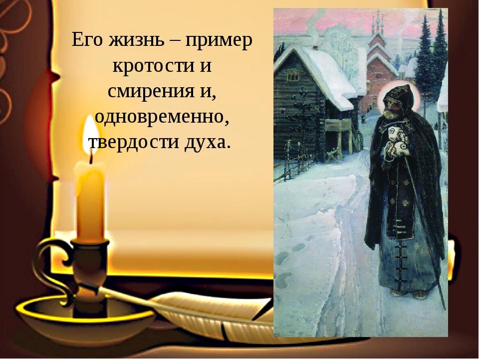 Его жизнь – пример кротости и смирения и, одновременно, твердости духа.