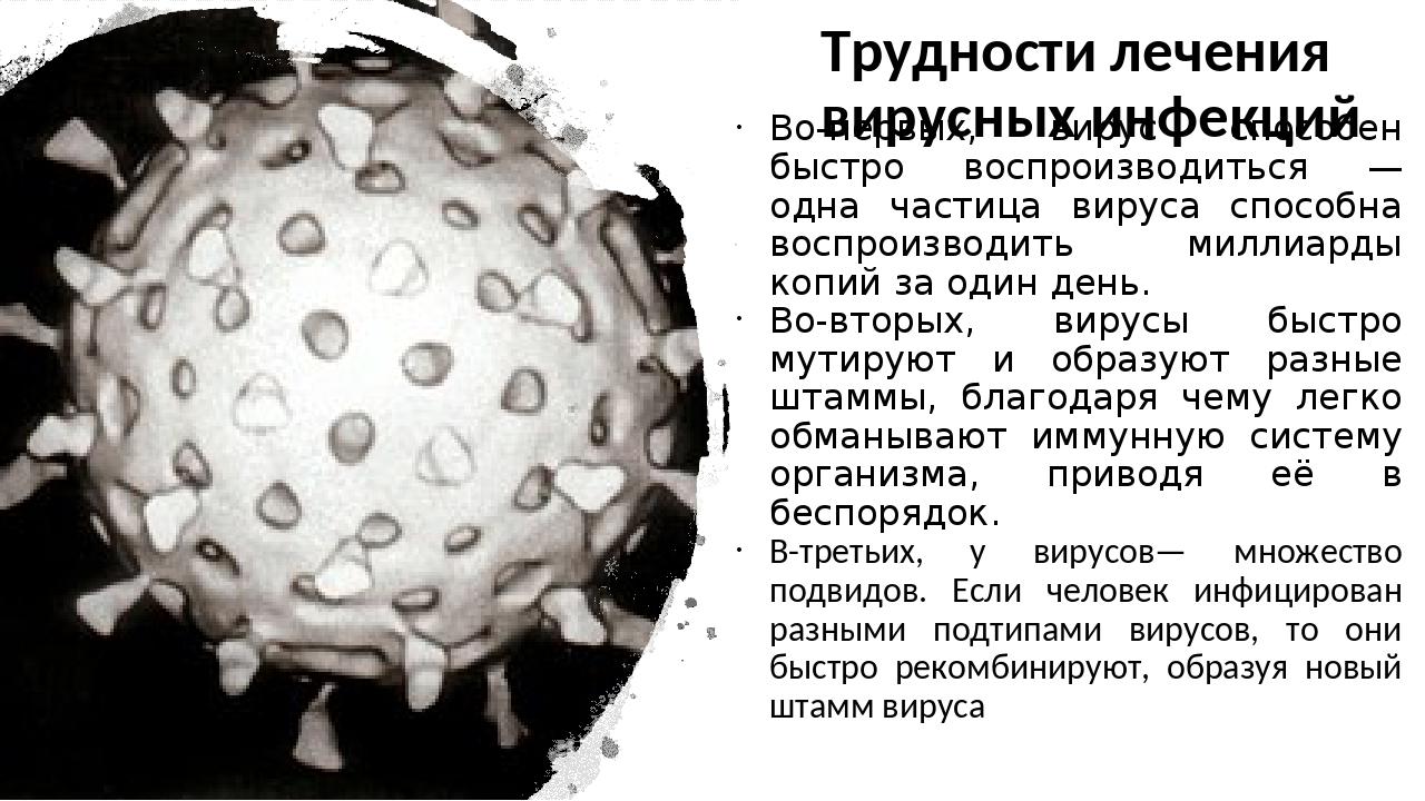 Трудности лечения вирусных инфекций Во-первых, вирус способен быстро воспроиз...