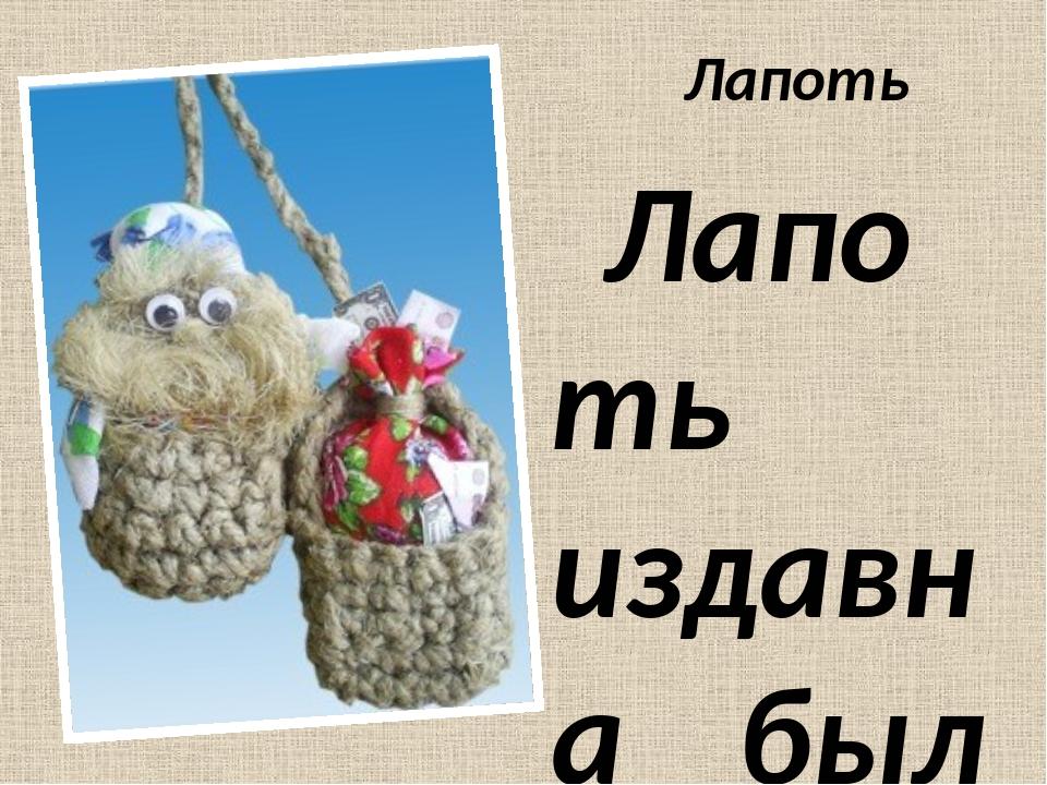 Лапоть Лапоть издавна был на Руси оберегом семейного счастья и домашнего уюта...