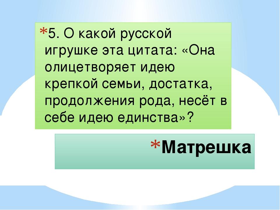 Матрешка 5. О какой русской игрушке эта цитата: «Она олицетворяет идею крепко...