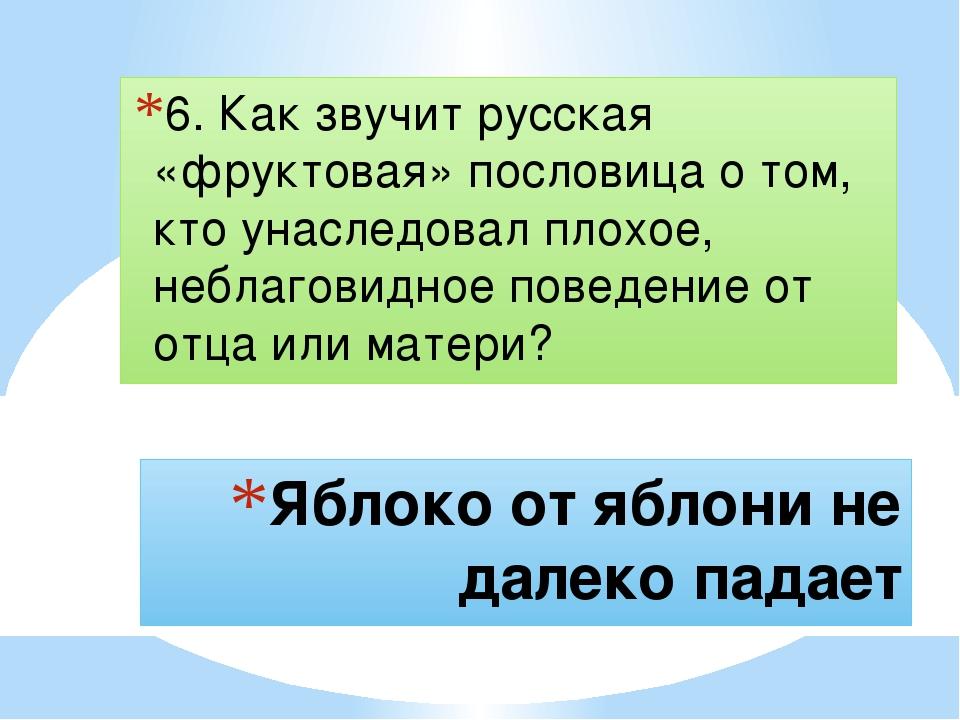 Яблоко от яблони не далеко падает 6. Как звучит русская «фруктовая» пословица...
