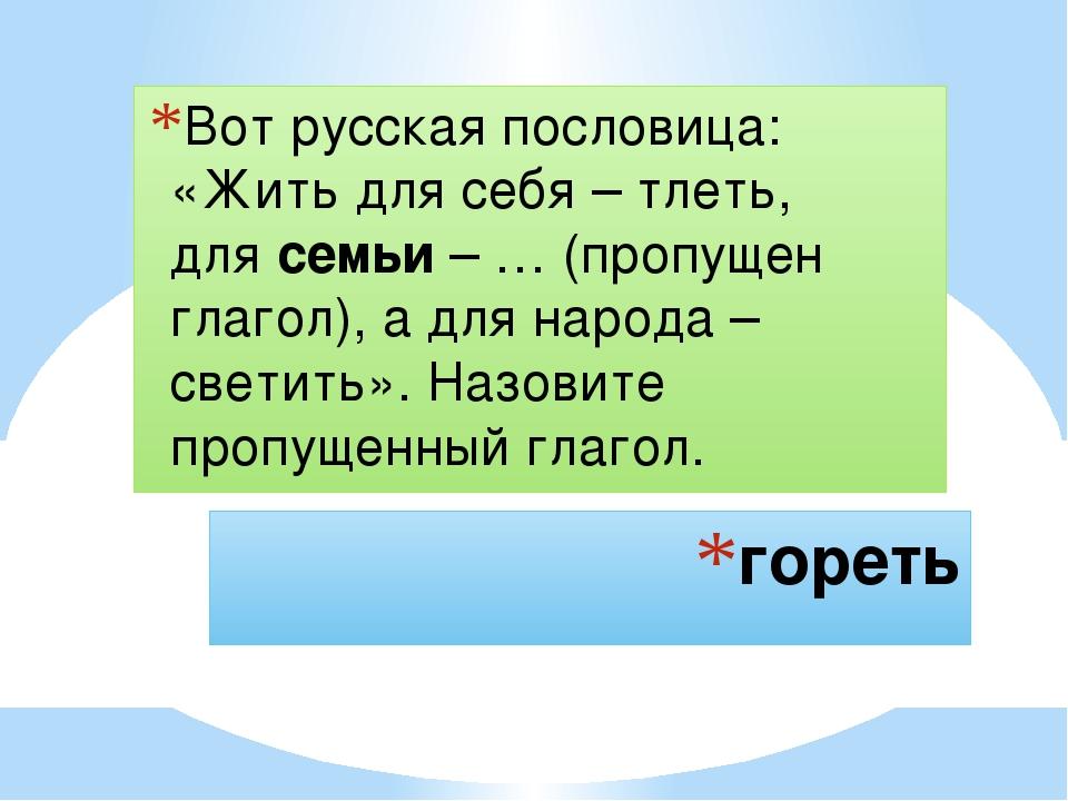 гореть Вот русская пословица: «Жить для себя– тлеть, длясемьи– … (пропущен...