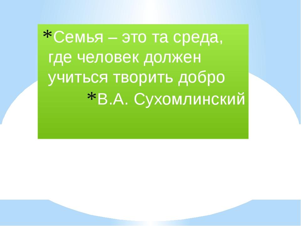 Семья – это та среда, где человек должен учиться творить добро В.А. Сухомлин...