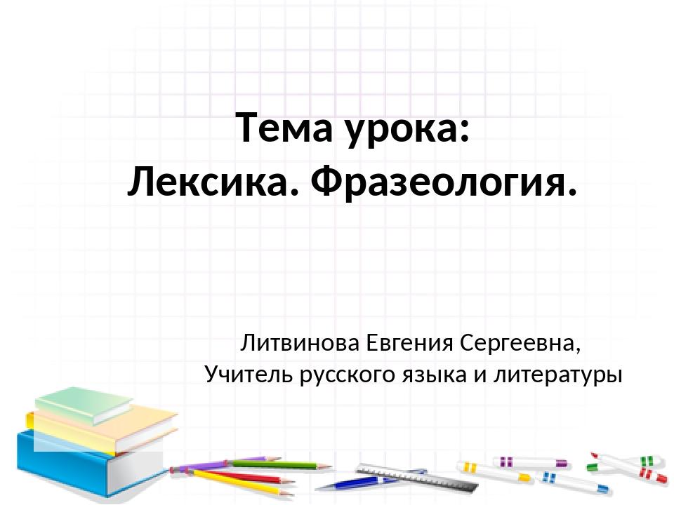 Тема урока: Лексика. Фразеология. Литвинова Евгения Сергеевна, Учитель русско...