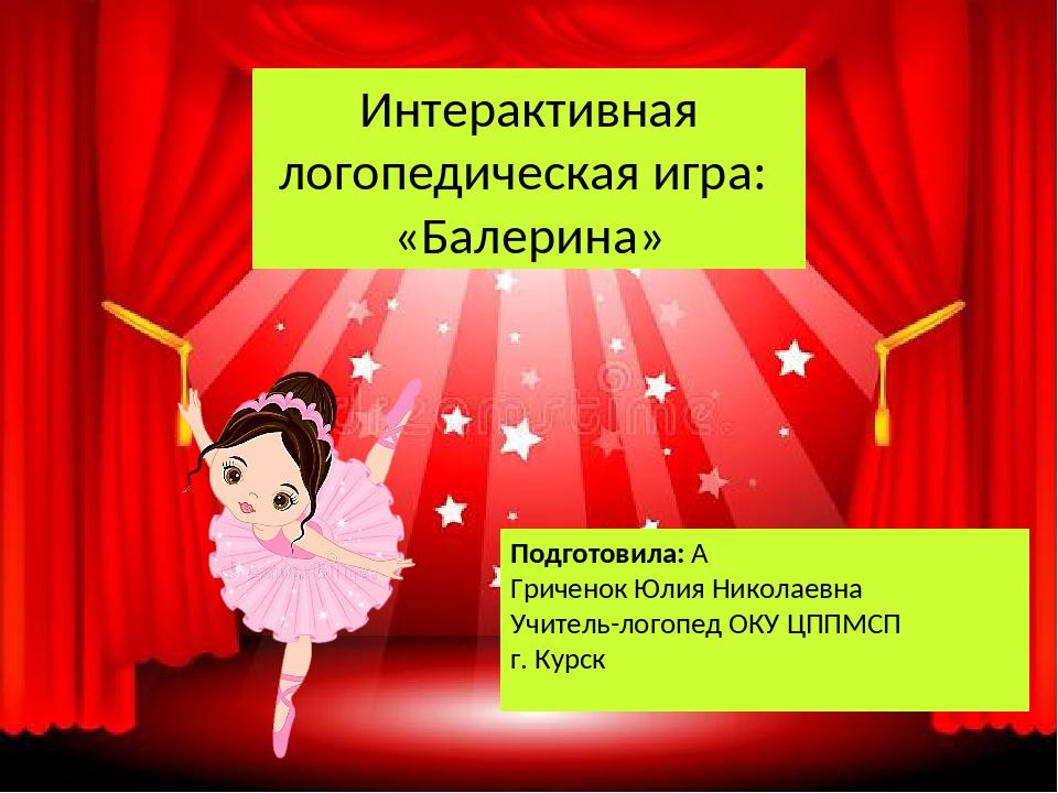 Интерактивная логопедическая игра: «Балерина» Подготовила:  Гриченок Юлия Ни...