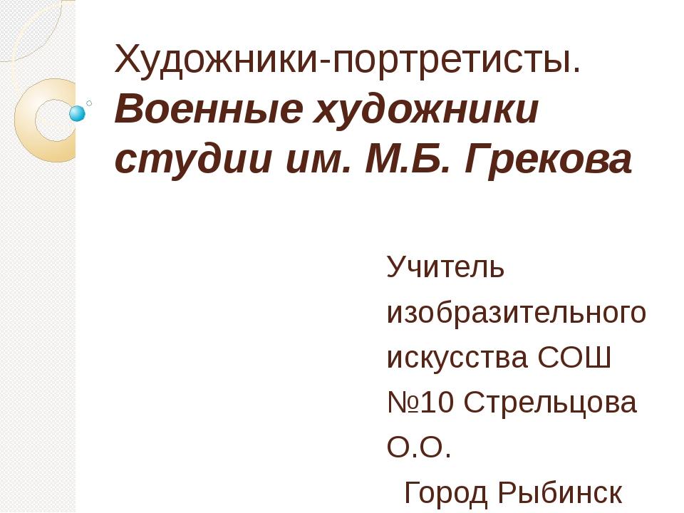 Художники-портретисты. Военные художники студии им. М.Б. Грекова Учитель изоб...