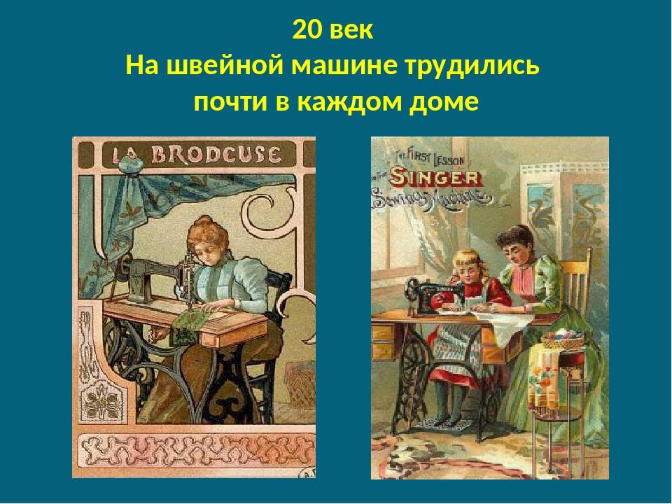 20 век На швейной машине трудились почти в каждом доме