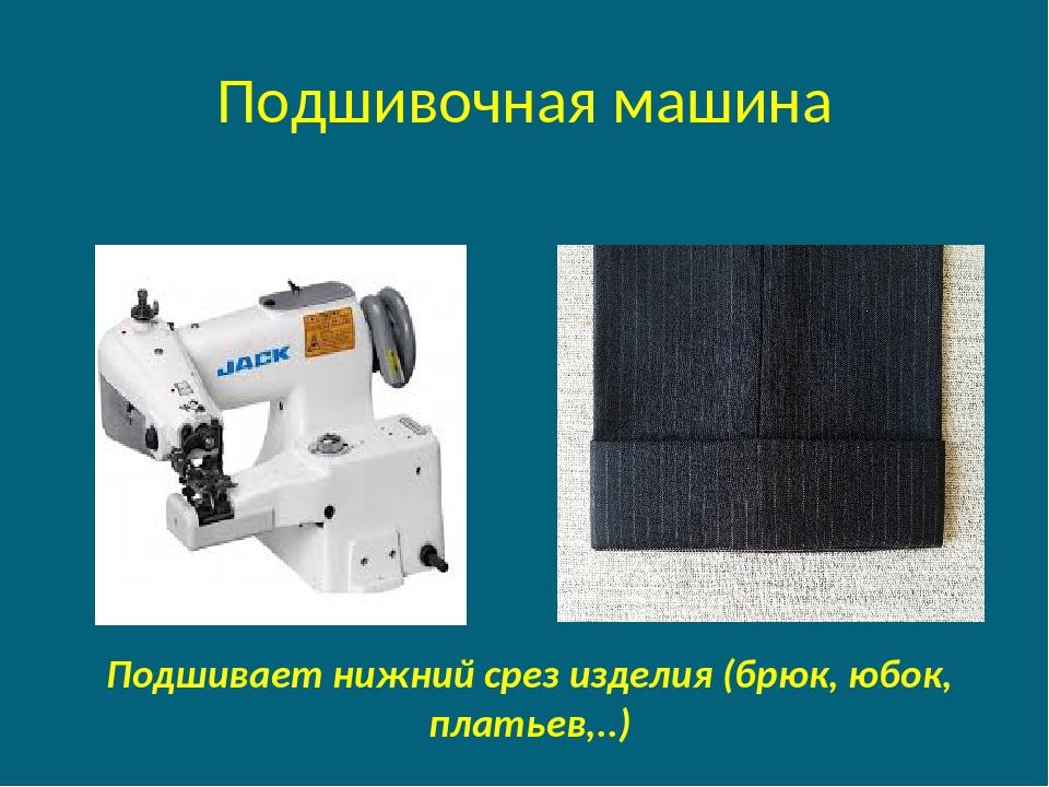 Подшивочная машина Подшивает нижний срез изделия (брюк, юбок, платьев,..)