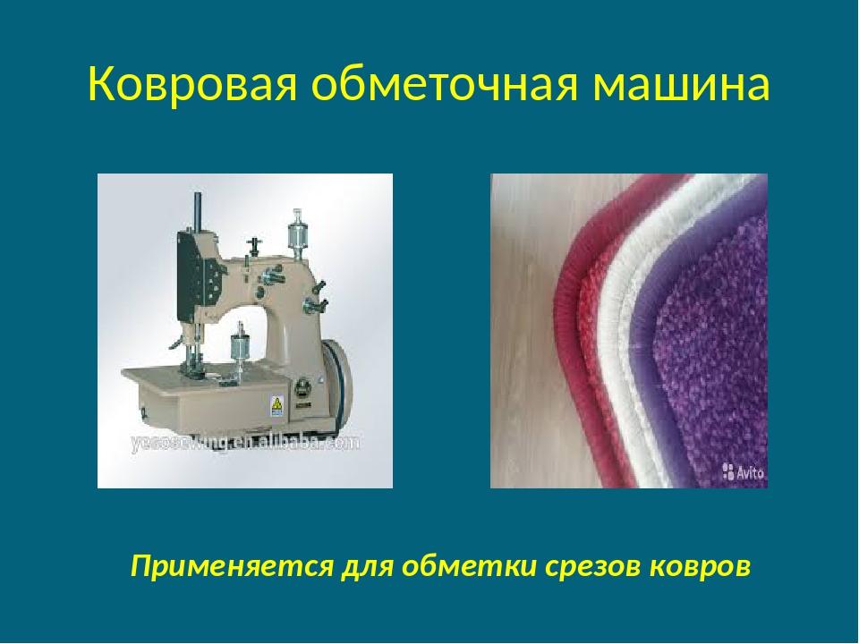 Ковровая обметочная машина Применяется для обметки срезов ковров