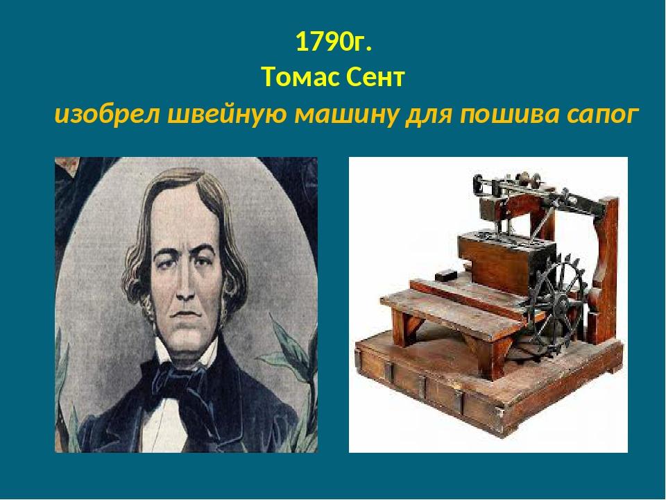 1790г. Томас Сент изобрел швейную машину для пошива сапог