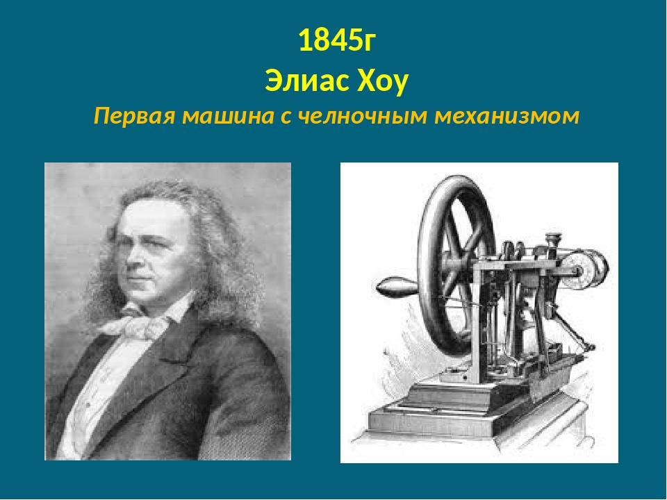 1845г Элиас Хоу Первая машина с челночным механизмом