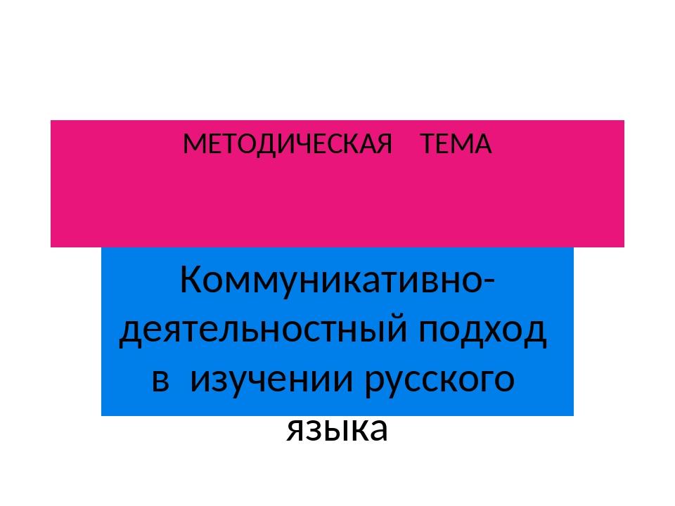 МЕТОДИЧЕСКАЯ ТЕМА Коммуникативно-деятельностный подход в изучении русского яз...