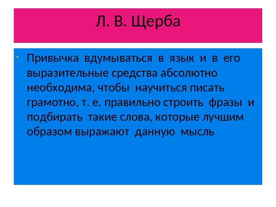 Л. В. Щерба Привычка вдумываться в язык и в его выразительные средства абсолю...