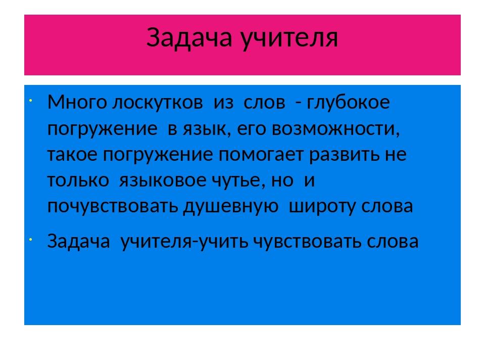 Задача учителя Много лоскутков из слов - глубокое погружение в язык, его возм...
