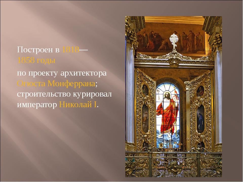 Построен в1818—1858 годы по проекту архитектораОгюста Монферрана; строите...