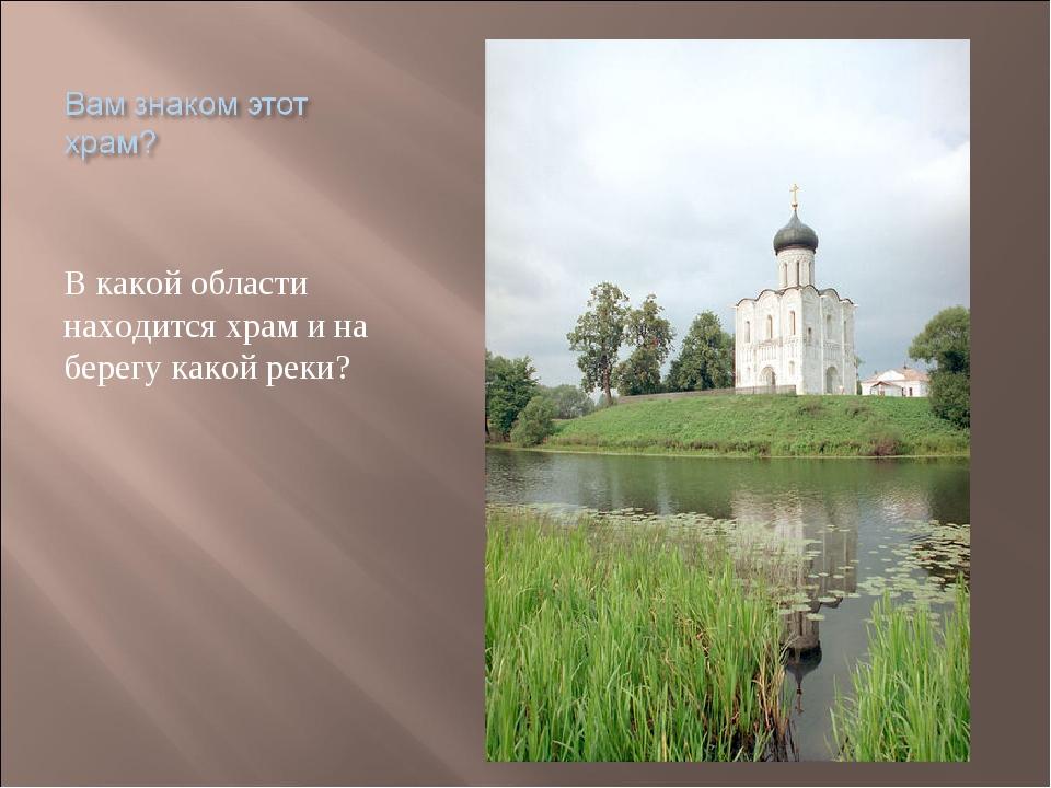 В какой области находится храм и на берегу какой реки?