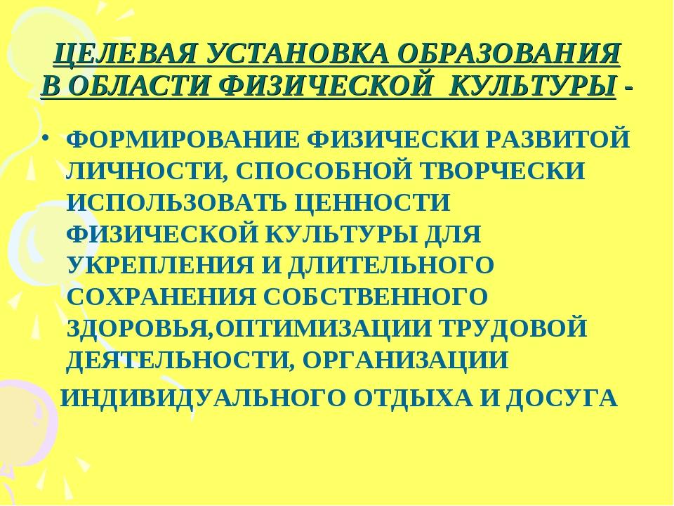 ЦЕЛЕВАЯ УСТАНОВКА ОБРАЗОВАНИЯ В ОБЛАСТИ ФИЗИЧЕСКОЙ КУЛЬТУРЫ - ФОРМИРОВАНИЕ ФИ...