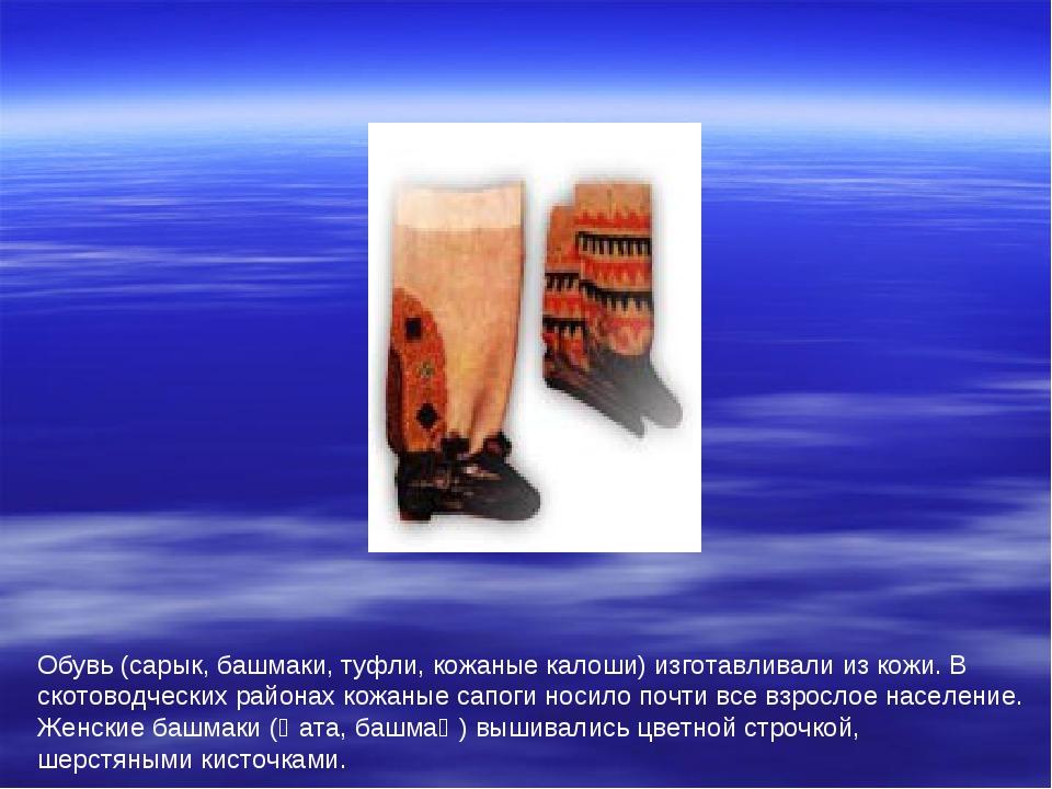 Обувь (сарык, башмаки, туфли, кожаные калоши) изготавливали из кожи. В скотов...