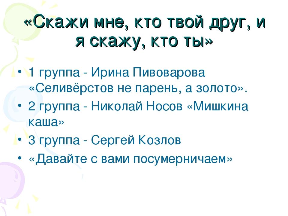 «Скажи мне, кто твой друг, и я скажу, кто ты» 1 группа - Ирина Пивоварова «Се...