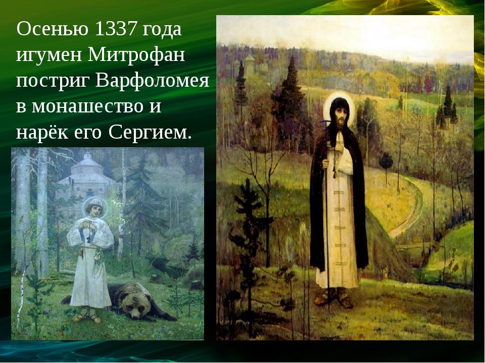 Осенью 1337 года игумен Митрофан постриг Варфоломея в монашество и нарёк его...
