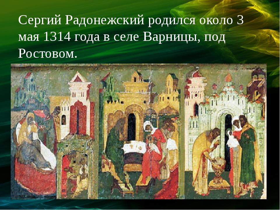 Сергий Радонежский родился около 3 мая 1314 года в селе Варницы, под Ростовом.