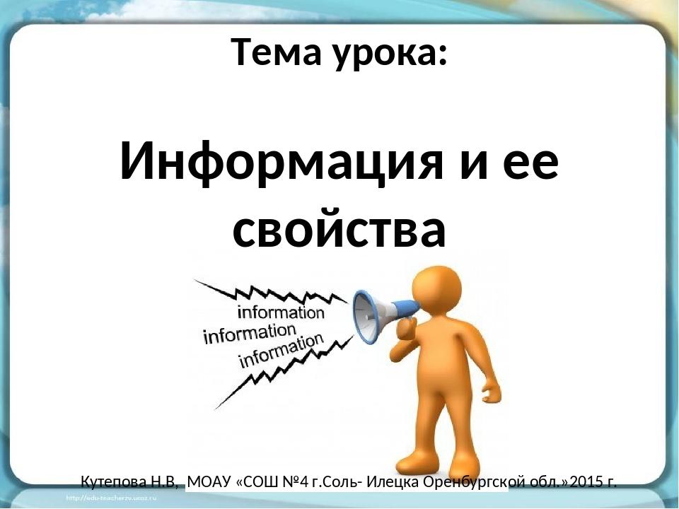 Тема урока: Информация и ее свойства Кутепова Н.В, МОАУ «СОШ №4 г.Соль- Илецк...