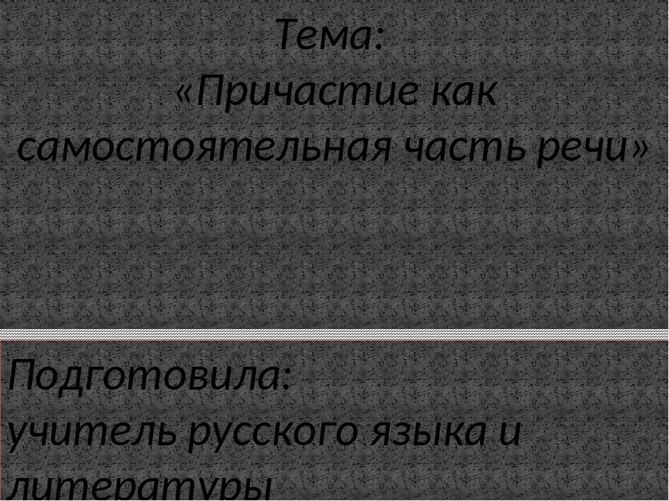Тема: «Причастие как самостоятельная часть речи» Подготовила: учитель русског...