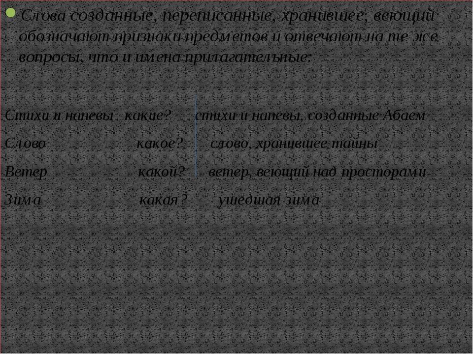 Слова созданные, переписанные, хранившее, веющий обозначают признаки предмет...