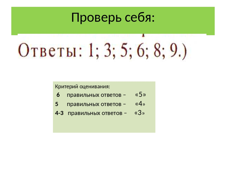 Проверь себя: Критерий оценивания: 6 правильных ответов – «5» 5 правильных от...