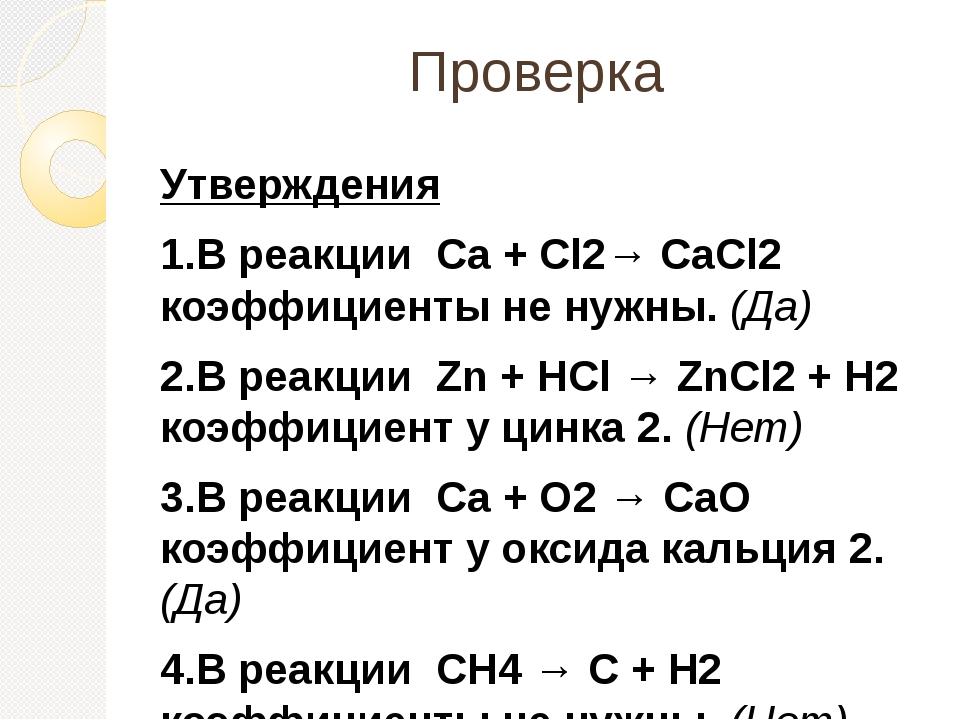 Проверка Утверждения 1.В реакции Ca + Cl2→ CaCl2 коэффициенты не нужны. (Да)...