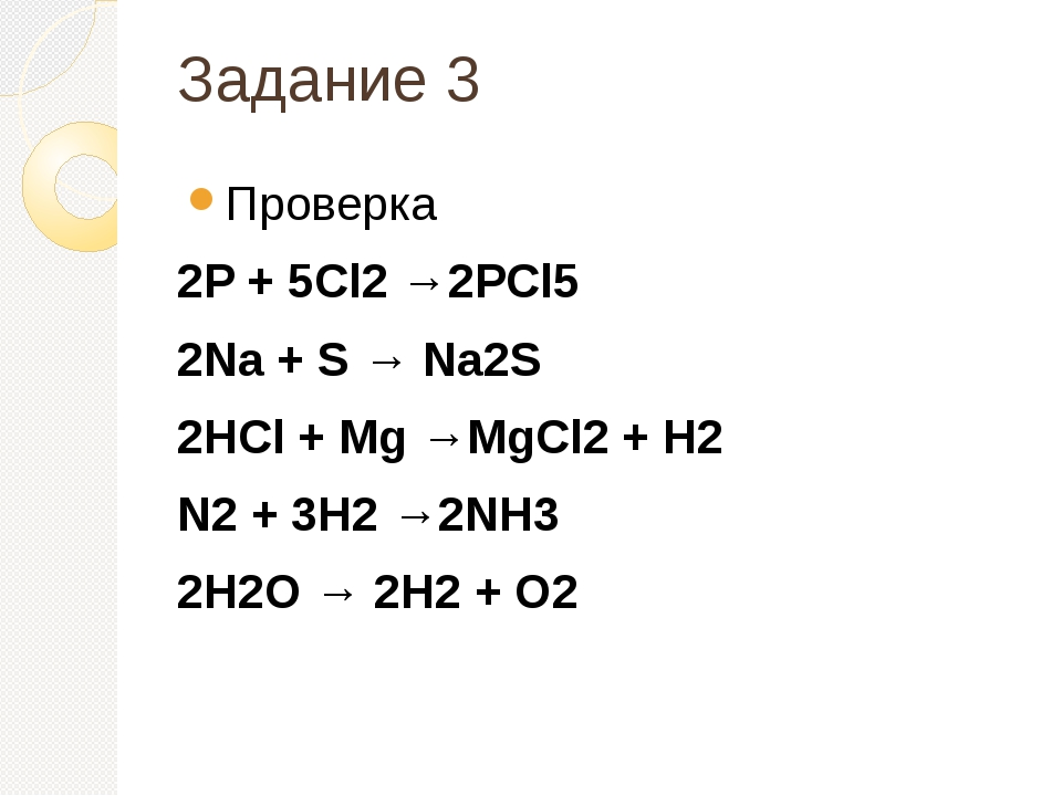 Задание 3 Проверка 2P + 5Cl2 →2PCl5 2Na + S → Na2S 2HCl + Mg →MgCl2 + H2 N2 +...